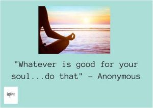 """Whatever is good for your soul...do that"""
